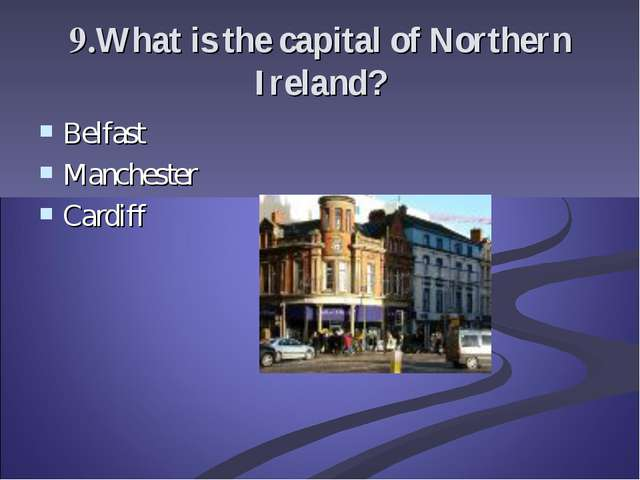 9.What is the capital of Northern Ireland? Belfast Manchester Cardiff