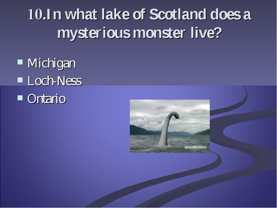 10.In what lake of Scotland does a mysterious monster live? Michigan Loch-Nes...
