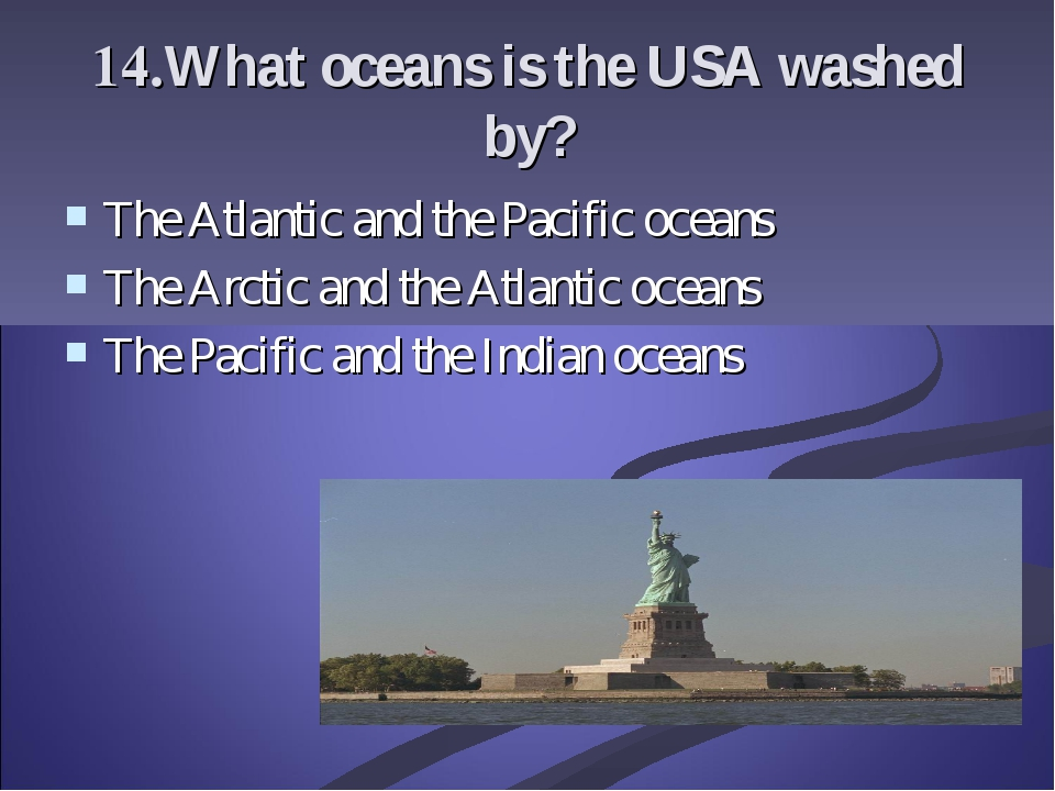 14.What oceans is the USA washed by? The Atlantic and the Pacific oceans The...