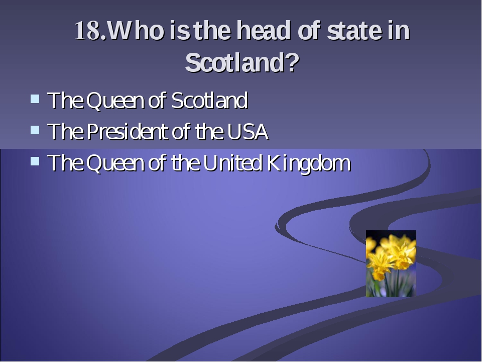 18.Who is the head of state in Scotland? The Queen of Scotland The President...