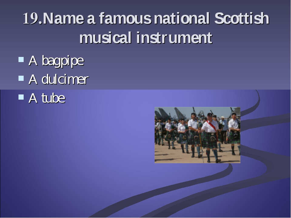19.Name a famous national Scottish musical instrument A bagpipe A dulcimer A...