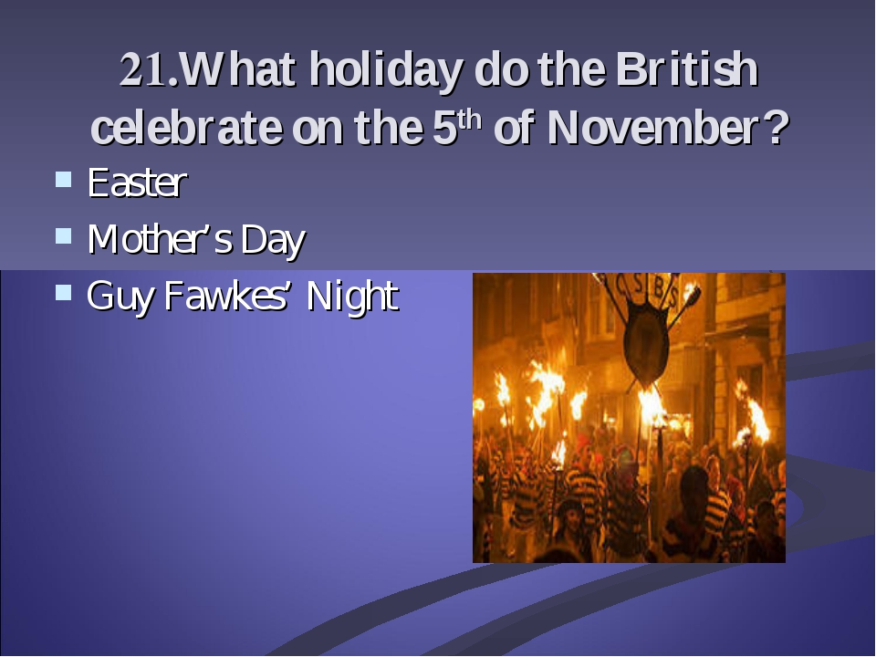 21.What holiday do the British celebrate on the 5th of November? Easter Mothe...