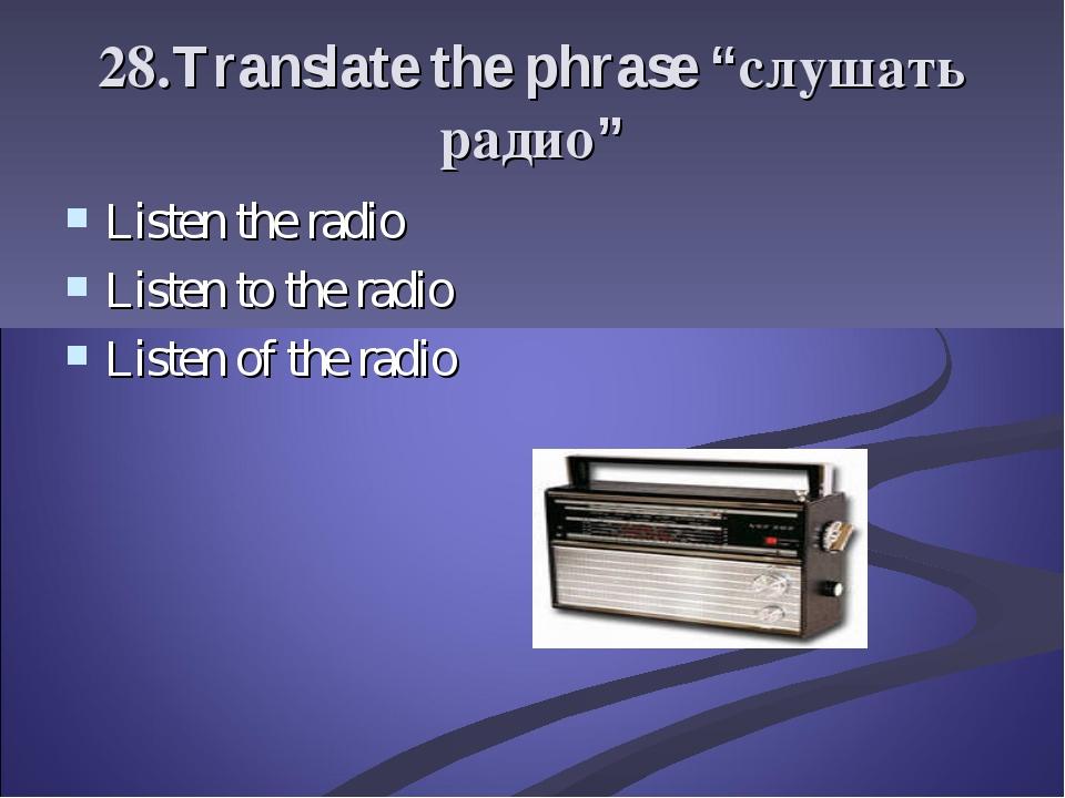 "28.Translate the phrase ""слушать радио"" Listen the radio Listen to the radio..."