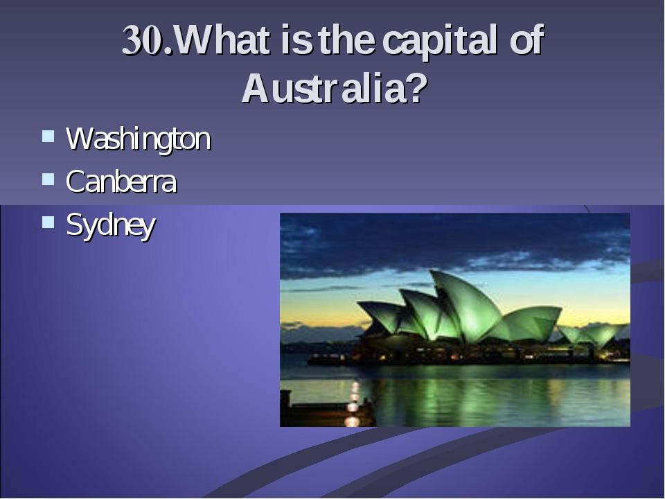 30.What is the capital of Australia? Washington Canberra Sydney