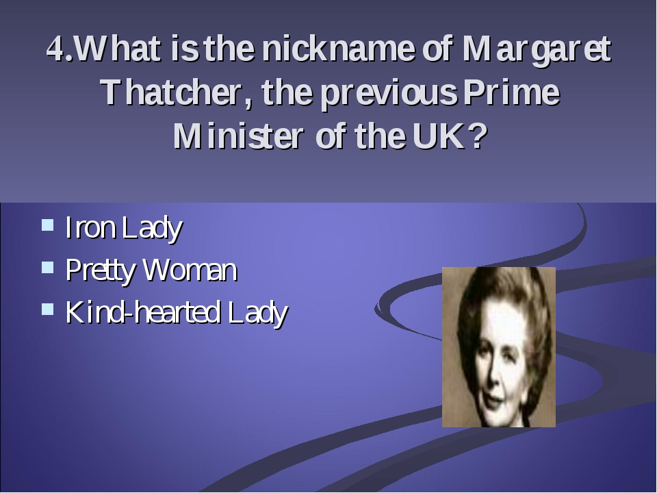4.What is the nickname of Margaret Thatcher, the previous Prime Minister of t...