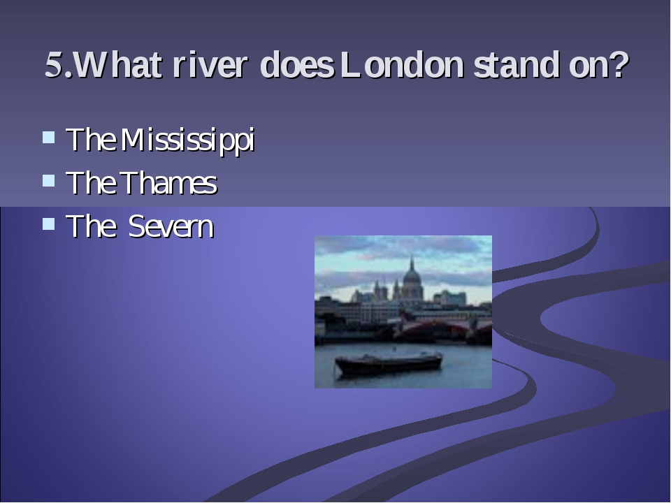 5.What river does London stand on? The Mississippi The Thames The Severn