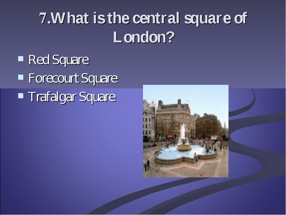 7.What is the central square of London? Red Square Forecourt Square Trafalgar...