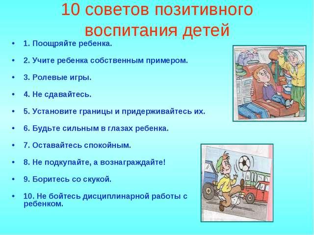 10 советов позитивного воспитания детей 1. Поощряйте ребенка. 2. Учите ребенк...