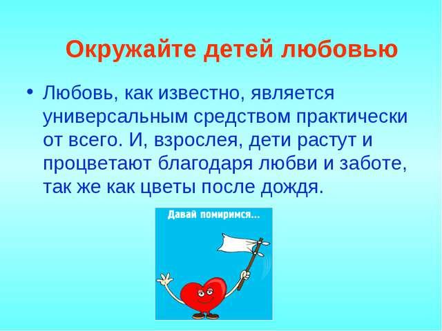 Окружайте детей любовью Любовь, как известно, является универсальным средств...