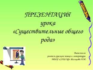 ПРЕЗЕНТАЦИЯ урока «Cуществительные общего рода» Выполнила учитель русского я