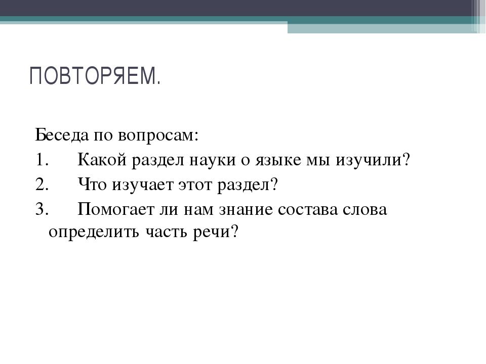 ПОВТОРЯЕМ. Беседа по вопросам: 1.Какой раздел науки о языке мы изучили? 2.Ч...
