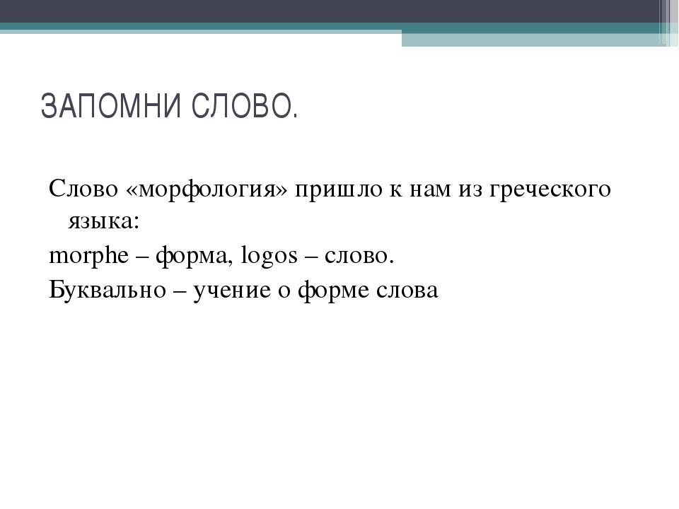 ЗАПОМНИ СЛОВО. Слово «морфология» пришло к нам из греческого языка: morphе –...