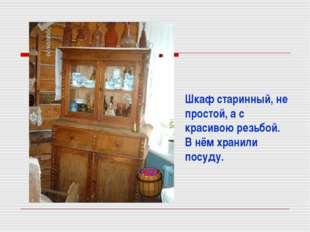 Шкаф старинный, не простой, а с красивою резьбой. В нём хранили посуду.