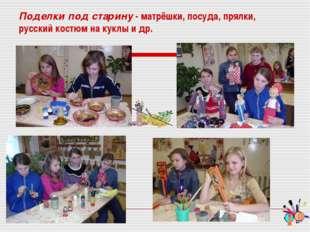 Поделки под старину - матрёшки, посуда, прялки, русский костюм на куклы и др.