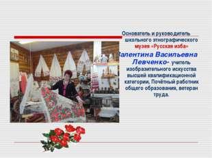 Основатель и руководитель школьного этнографического музея «Русская изба» Ва