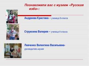 Познакомили вас с музеем «Русская изба»: Андреева Кристина – ученица 8 класса