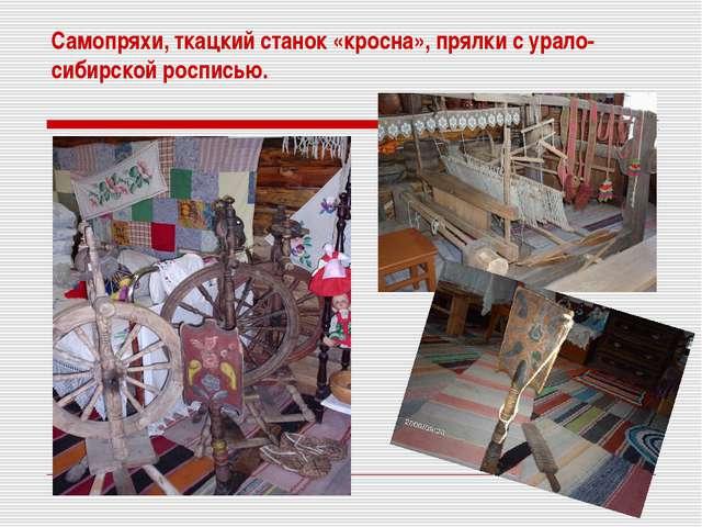 Самопряхи, ткацкий станок «кросна», прялки с урало-сибирской росписью.