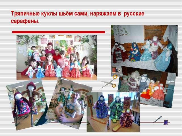 Тряпичные куклы шьём сами, наряжаем в русские сарафаны.