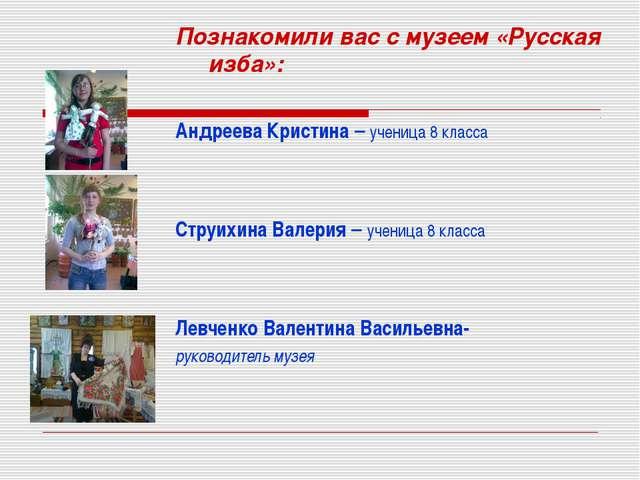 Познакомили вас с музеем «Русская изба»: Андреева Кристина – ученица 8 класса...