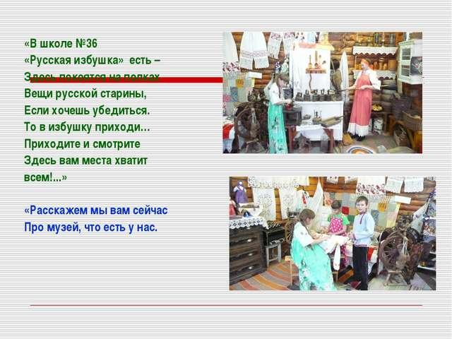 «В школе №36 «Русская избушка» есть – Здесь покоятся на полках Вещи русской...
