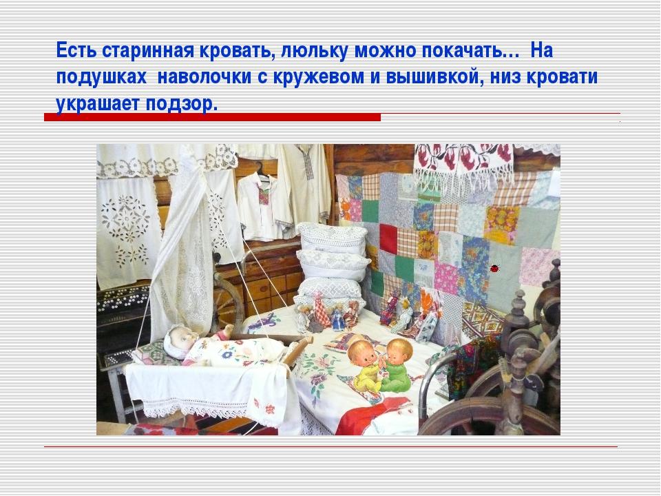 Есть старинная кровать, люльку можно покачать… На подушках наволочки с кружев...