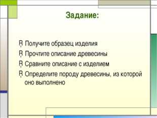 Задание: Получите образец изделия Прочтите описание древесины Сравните описан