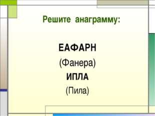 Решите анаграмму: ЕАФАРН (Фанера) ИПЛА (Пила)