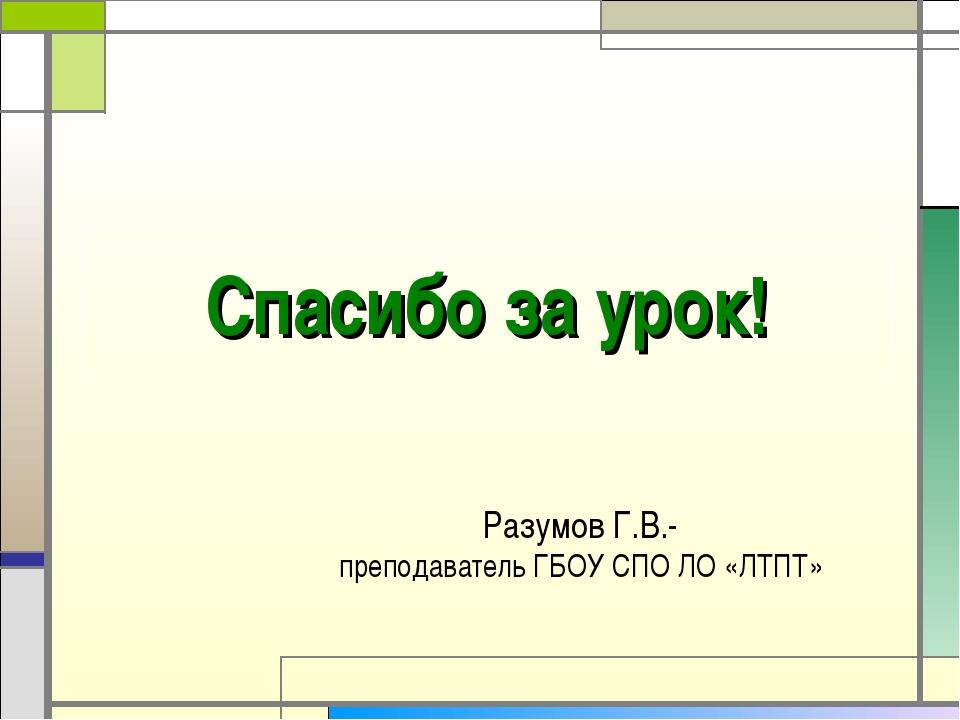 Спасибо за урок! Разумов Г.В.- преподаватель ГБОУ СПО ЛО «ЛТПТ»