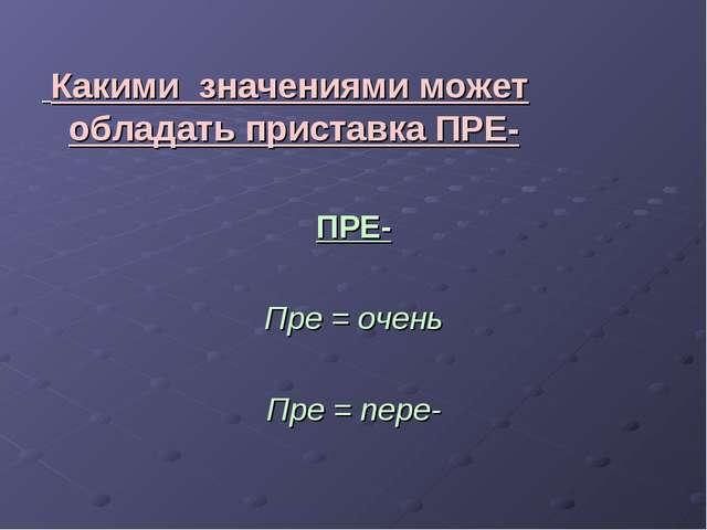 Какими значениями может обладать приставка ПРЕ- ПРЕ- Пре = очень Пре = пере-