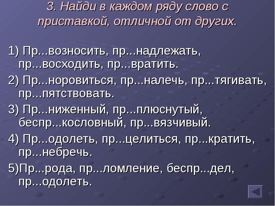 3. Найди в каждом ряду слово с приставкой, отличной от других. 1) Пр...вознос...