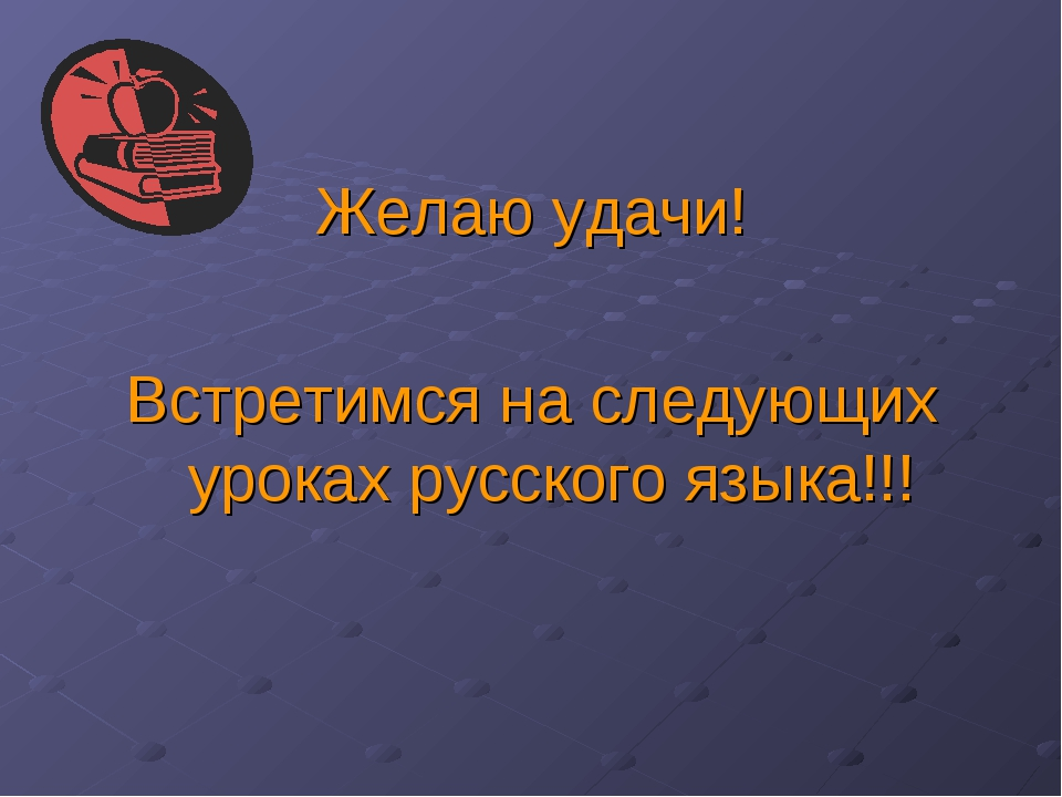 Желаю удачи! Встретимся на следующих уроках русского языка!!!