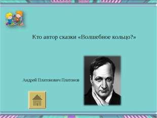 Кто автор сказки «Волшебное кольцо?» Андрей Платонович Платонов