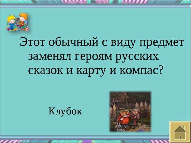 Этот обычный с виду предмет заменял героям русских сказок и карту и компас? К...