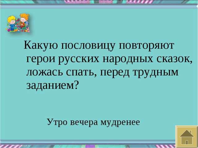 Какую пословицу повторяют герои русских народных сказок, ложась спать, перед...