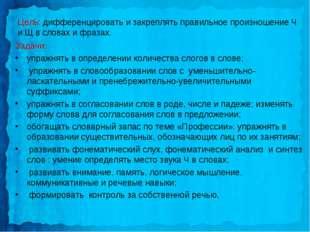 Цель: дифференцировать и закреплять правильное произношение Ч и Щ в словах и