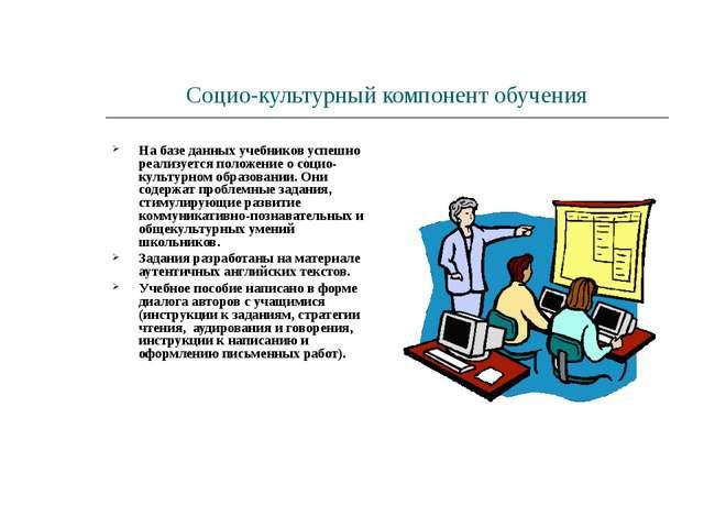 Социо-культурный компонент обучения На базе данных учебников успешно реализуе...