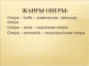Опера – buffa – комическая, смешная опера. Опера – seria – серьёзная опера. О