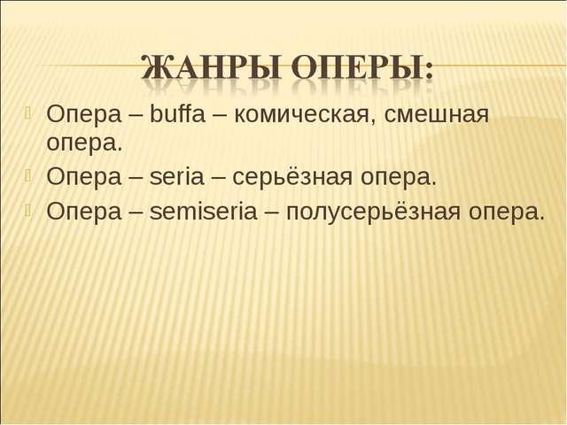 Опера – buffa – комическая, смешная опера. Опера – seria – серьёзная опера. О...