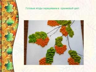 Готовые ягоды окрашиваем в оранжевый цвет.