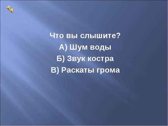 Что вы слышите? А) Шум воды Б) Звук костра В) Раскаты грома