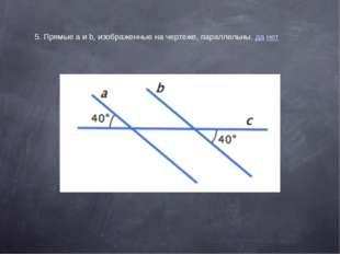 5. Прямые a и b, изображенные на чертеже, параллельны. да нет