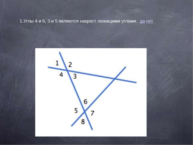 1.Углы 4 и 6, 3 и 5 являются накрест лежащими углами. да нет