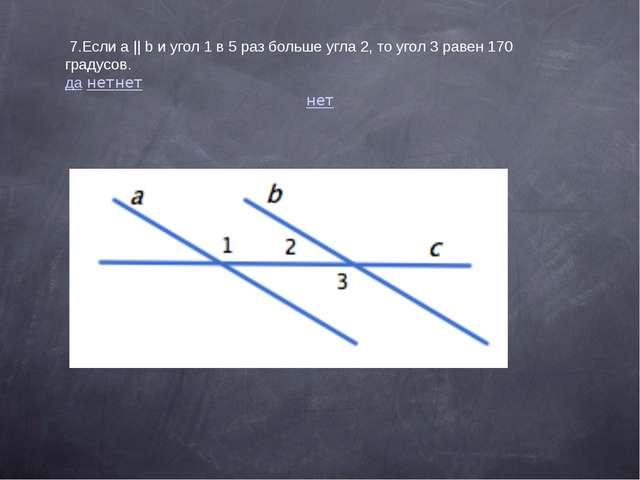 7.Еслиa||bи угол 1 в 5 раз больше угла 2, то угол 3 равен 170 градусов....