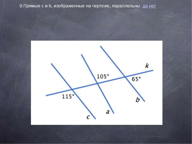 9.Прямыеcиb, изображенные на чертеже, параллельны. да нет