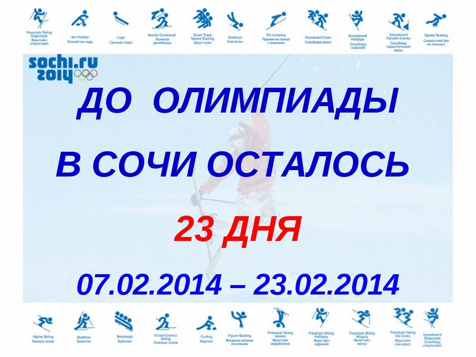 ДО ОЛИМПИАДЫ В СОЧИ ОСТАЛОСЬ 23 ДНЯ 07.02.2014 – 23.02.2014