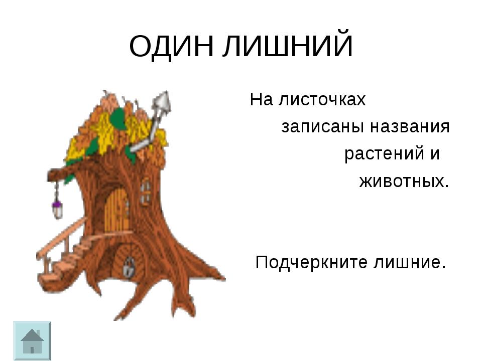 ОДИН ЛИШНИЙ На листочках записаны названия растений и животных. Подчеркните л...