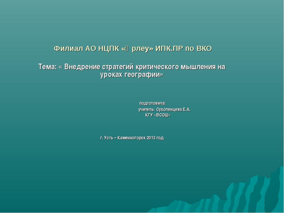 Филиал АО НЦПК «Өрлеу» ИПК.ПР по ВКО Тема: « Внедрение стратегий критического...