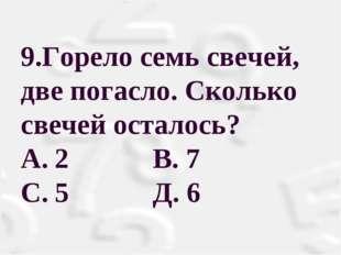 9.Горело семь свечей, две погасло. Сколько свечей осталось? A.2 В. 7 С.5