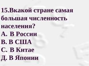 15.Вкакой стране самая большая численность населения? A.В России В. В США С.