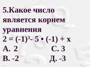 5.Какое число является корнем уравнения 2 = (-1)3- 5 • (-1) + х A. 2 С. 3 В